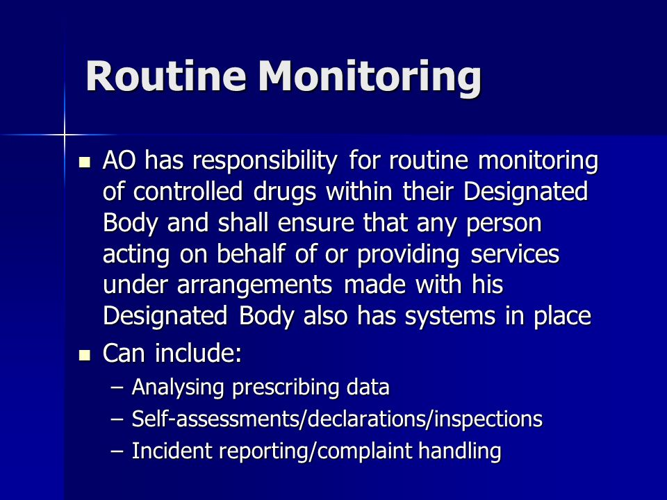 Routine Monitoring AO has responsibility for routine monitoring of controlled drugs within their Designated Body and shall ensure that any person acting on behalf of or providing services under arrangements made with his Designated Body also has systems in place AO has responsibility for routine monitoring of controlled drugs within their Designated Body and shall ensure that any person acting on behalf of or providing services under arrangements made with his Designated Body also has systems in place Can include: Can include: –Analysing prescribing data –Self-assessments/declarations/inspections –Incident reporting/complaint handling