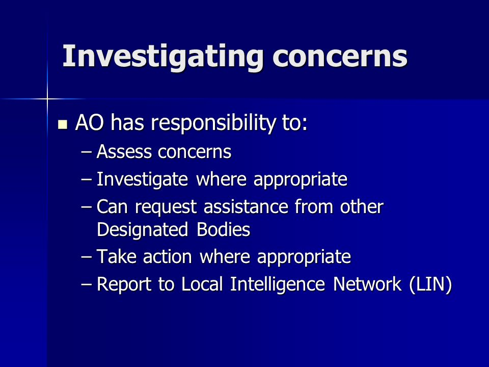 Investigating concerns AO has responsibility to: AO has responsibility to: –Assess concerns –Investigate where appropriate –Can request assistance from other Designated Bodies –Take action where appropriate –Report to Local Intelligence Network (LIN)