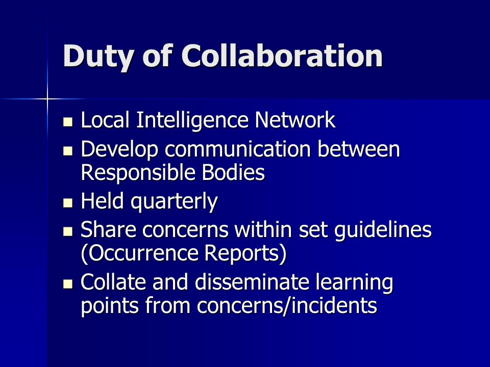 Duty of Collaboration Local Intelligence Network Local Intelligence Network Develop communication between Responsible Bodies Develop communication between Responsible Bodies Held quarterly Held quarterly Share concerns within set guidelines (Occurrence Reports) Share concerns within set guidelines (Occurrence Reports) Collate and disseminate learning points from concerns/incidents Collate and disseminate learning points from concerns/incidents
