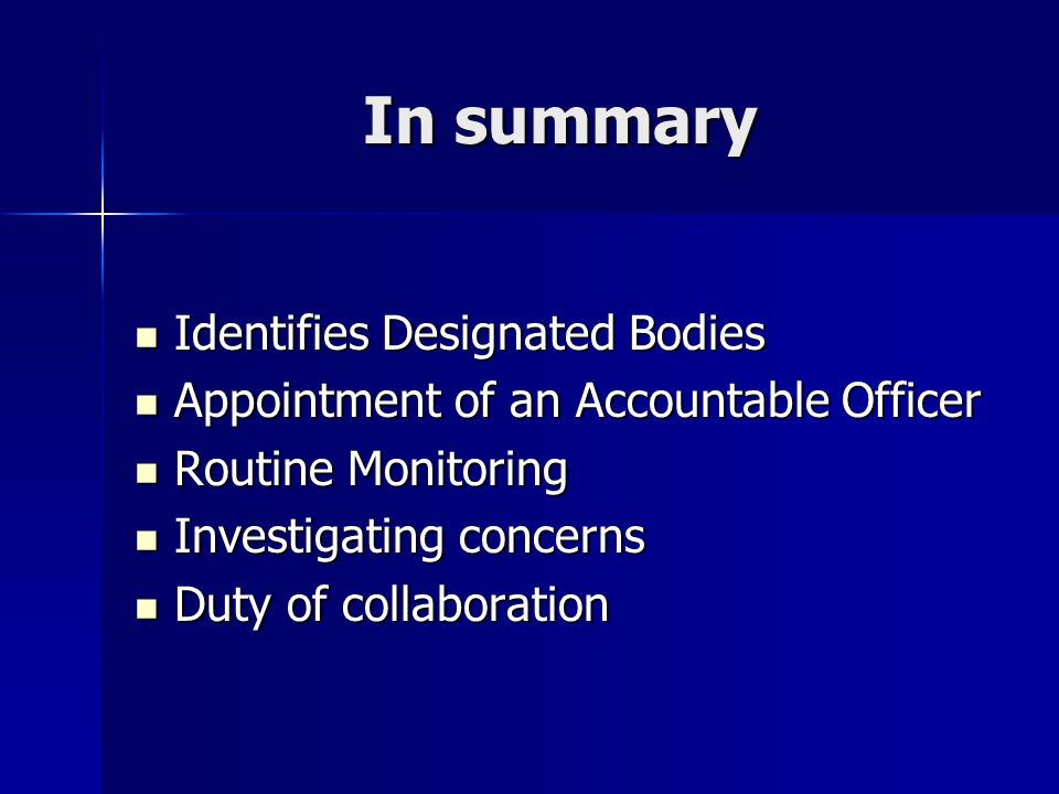 In summary Identifies Designated Bodies Identifies Designated Bodies Appointment of an Accountable Officer Appointment of an Accountable Officer Routine Monitoring Routine Monitoring Investigating concerns Investigating concerns Duty of collaboration Duty of collaboration