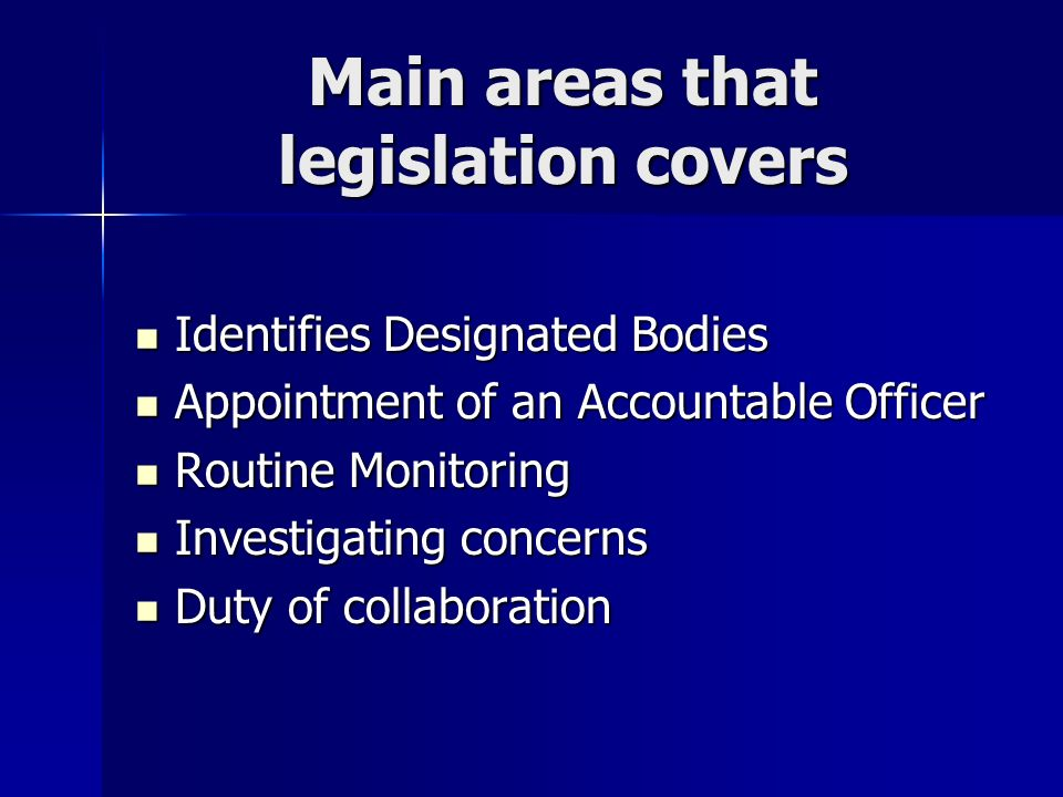 Main areas that legislation covers Identifies Designated Bodies Identifies Designated Bodies Appointment of an Accountable Officer Appointment of an Accountable Officer Routine Monitoring Routine Monitoring Investigating concerns Investigating concerns Duty of collaboration Duty of collaboration