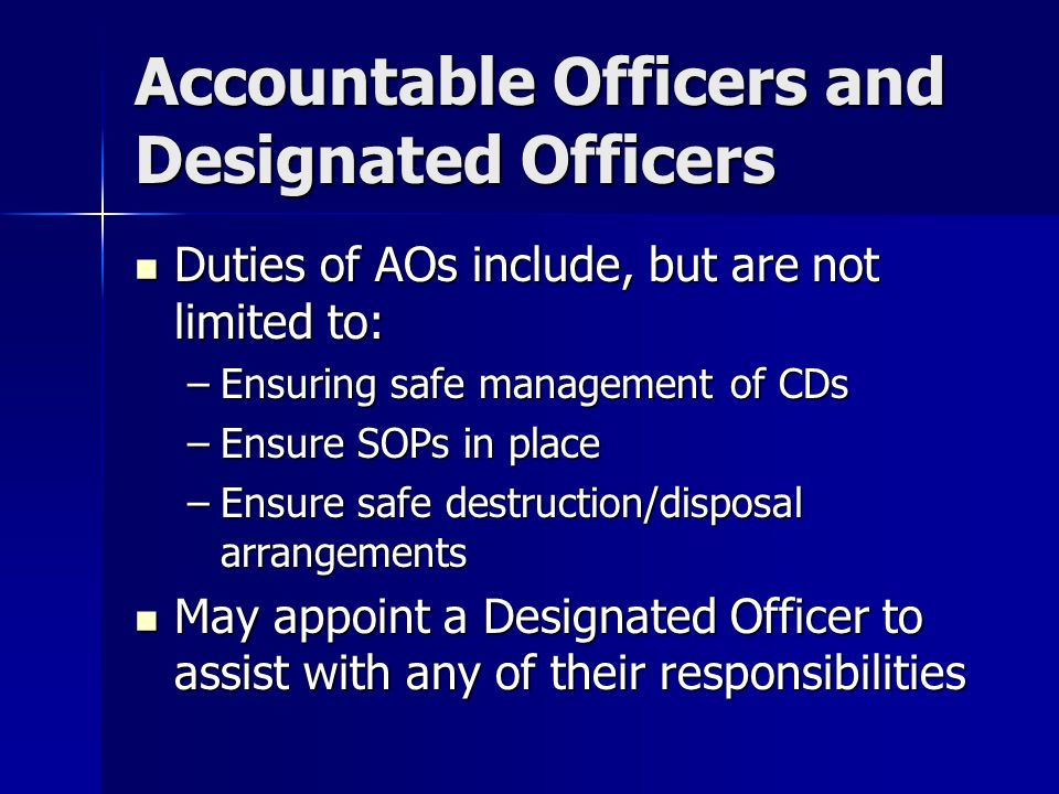 Accountable Officers and Designated Officers Duties of AOs include, but are not limited to: Duties of AOs include, but are not limited to: –Ensuring safe management of CDs –Ensure SOPs in place –Ensure safe destruction/disposal arrangements May appoint a Designated Officer to assist with any of their responsibilities May appoint a Designated Officer to assist with any of their responsibilities