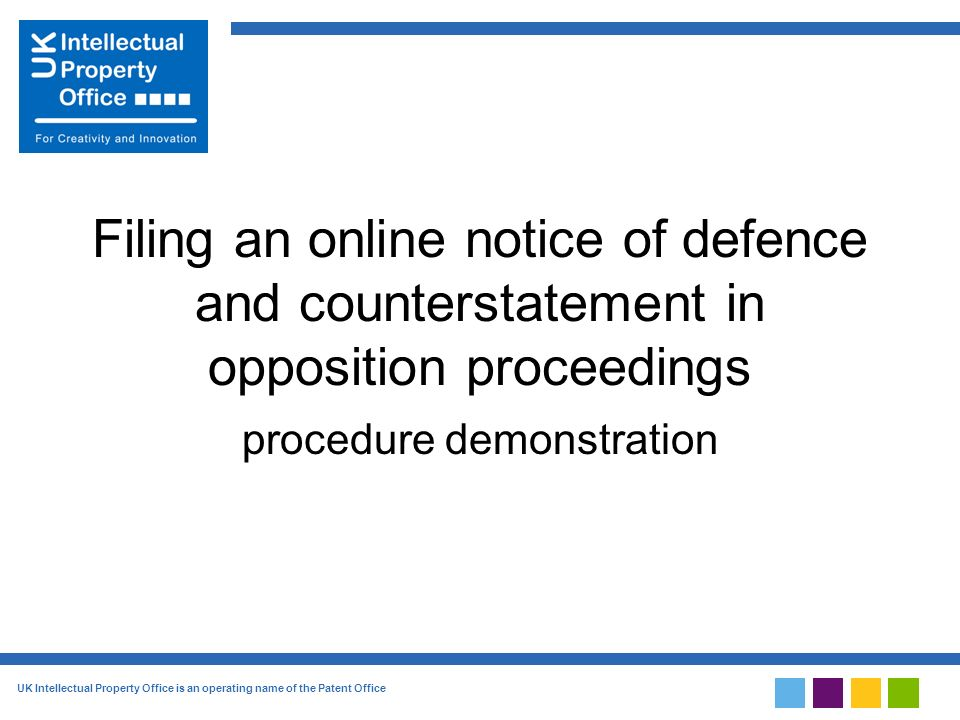 UK Intellectual Property Office is an operating name of the Patent Office Filing an online notice of defence and counterstatement in opposition proceedings procedure demonstration