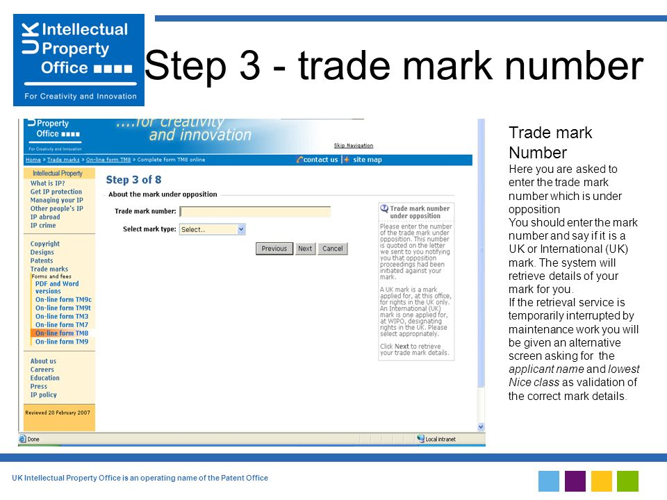 UK Intellectual Property Office is an operating name of the Patent Office Step 3 - trade mark number Trade mark Number Here you are asked to enter the trade mark number which is under opposition You should enter the mark number and say if it is a UK or International (UK) mark.