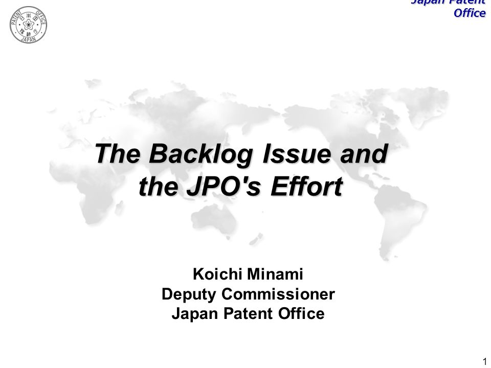 1 The Backlog Issue and the JPO's Effort Koichi Minami Deputy Commissioner Japan Patent Office