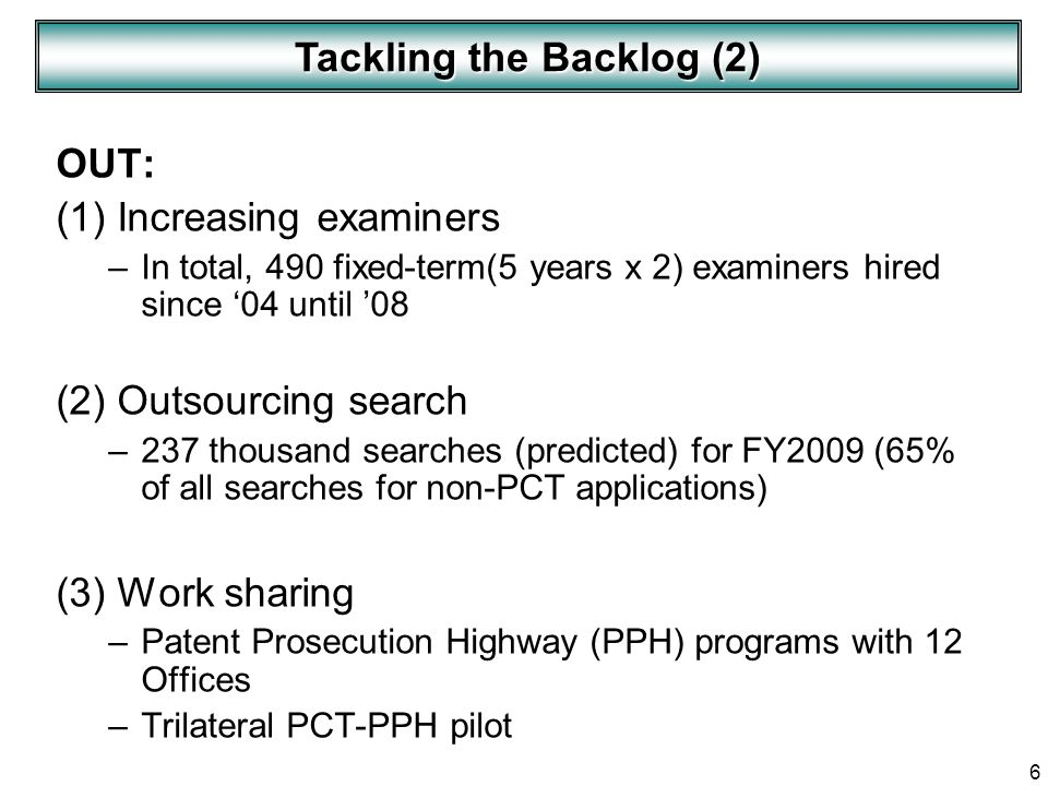 6 OUT: (1) Increasing examiners –In total, 490 fixed-term(5 years x 2) examiners hired since 04 until 08 (2) Outsourcing search –237 thousand searches