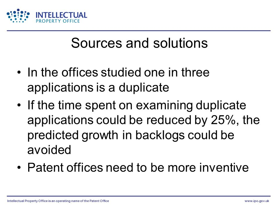 Intellectual Property Office is an operating name of the Patent Officewww.ipo.gov.uk Sources and solutions In the offices studied one in three applications is a duplicate If the time spent on examining duplicate applications could be reduced by 25%, the predicted growth in backlogs could be avoided Patent offices need to be more inventive