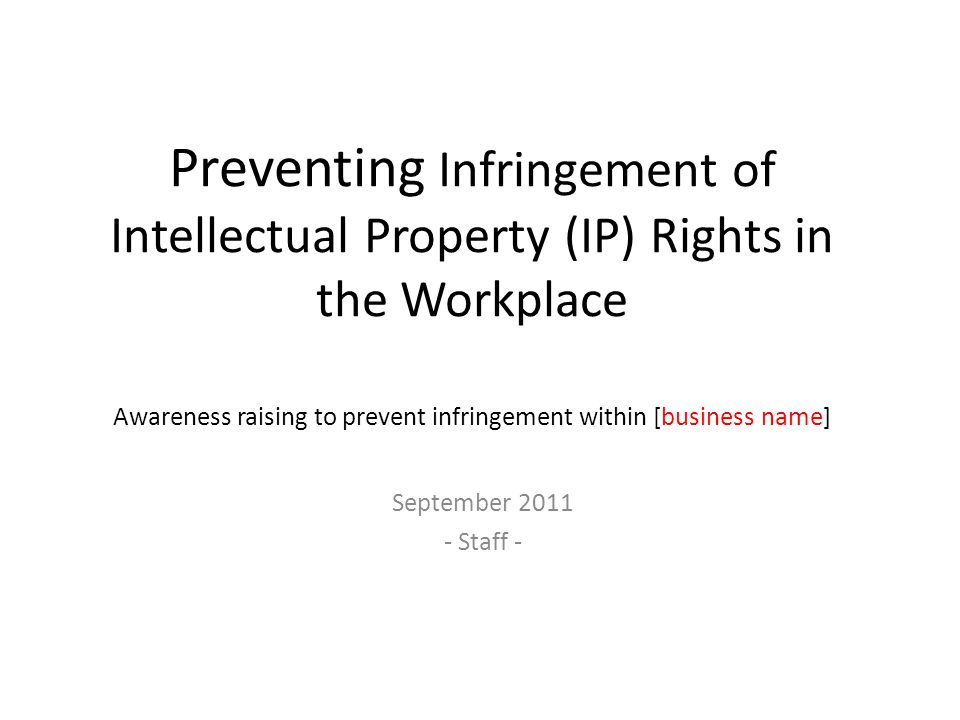 Preventing Infringement of Intellectual Property (IP) Rights in the Workplace Awareness raising to prevent infringement within [business name] Septemb