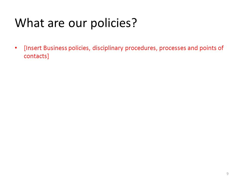 What are our policies? [Insert Business policies, disciplinary procedures, processes and points of contacts] 9
