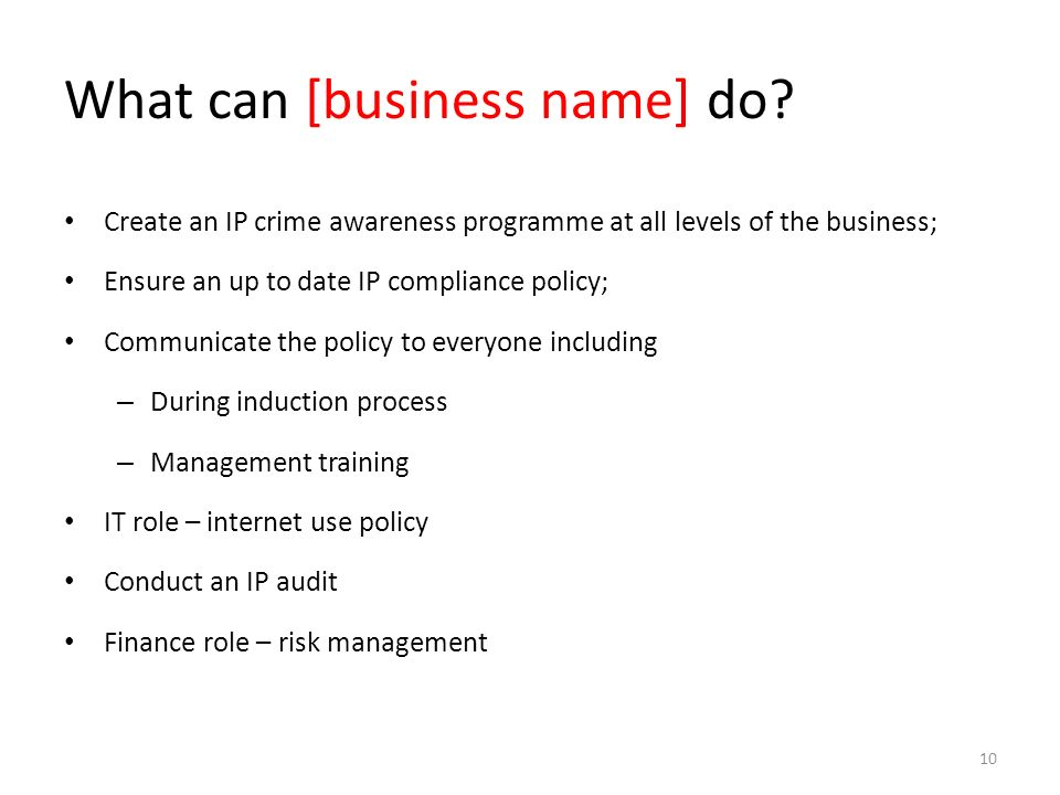 What can [business name] do? Create an IP crime awareness programme at all levels of the business; Ensure an up to date IP compliance policy; Communic