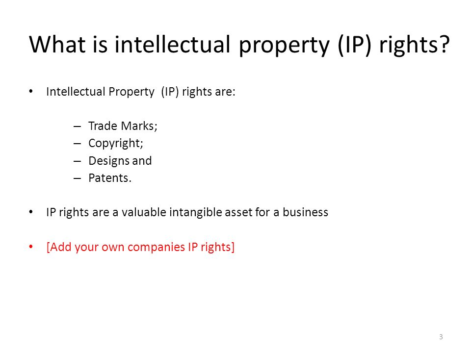 What is intellectual property (IP) rights? Intellectual Property (IP) rights are: – Trade Marks; – Copyright; – Designs and – Patents. IP rights are a