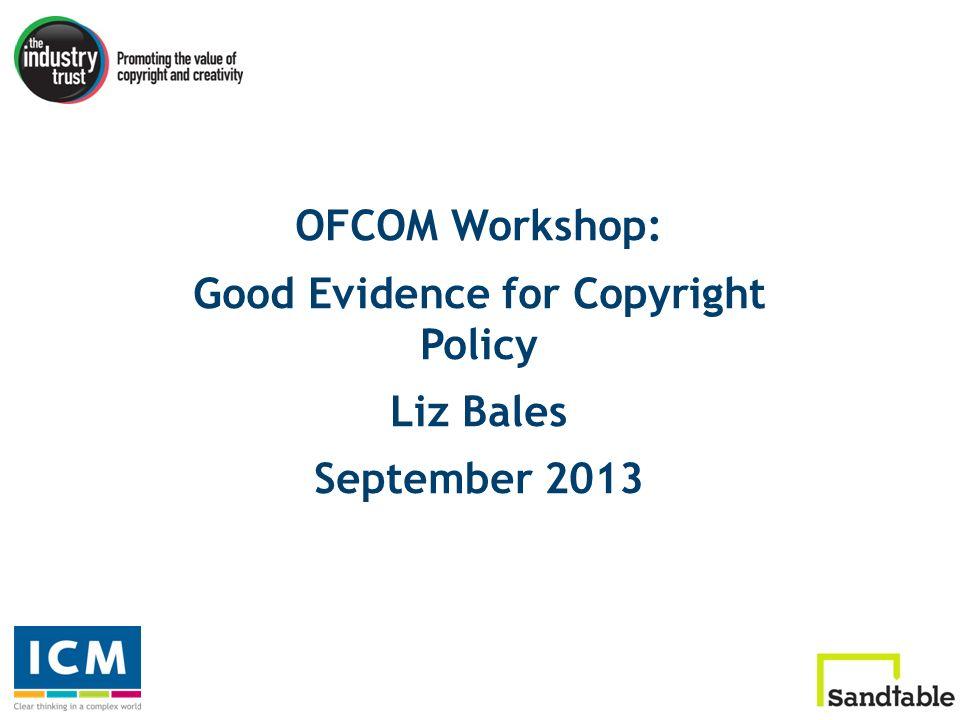 OFCOM Workshop: Good Evidence for Copyright Policy Liz Bales September 2013
