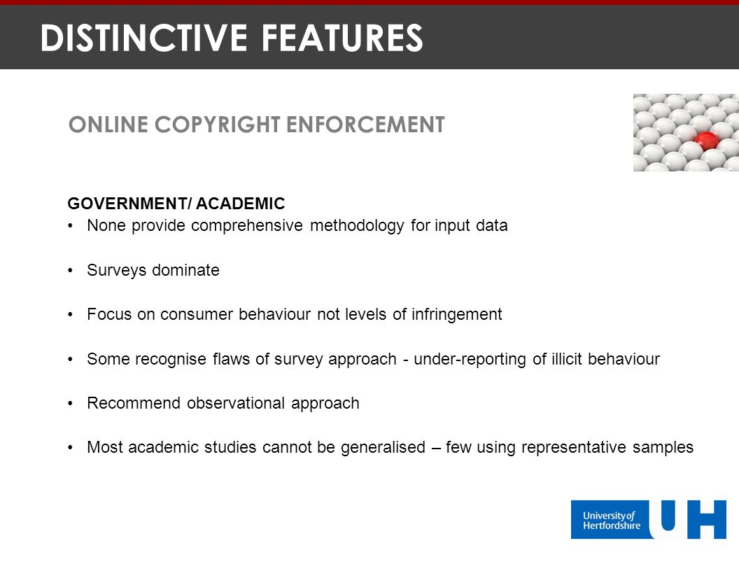 GOVERNMENT/ ACADEMIC None provide comprehensive methodology for input data Surveys dominate Focus on consumer behaviour not levels of infringement Some recognise flaws of survey approach - under-reporting of illicit behaviour Recommend observational approach Most academic studies cannot be generalised – few using representative samples ONLINE COPYRIGHT ENFORCEMENT DISTINCTIVE FEATURES
