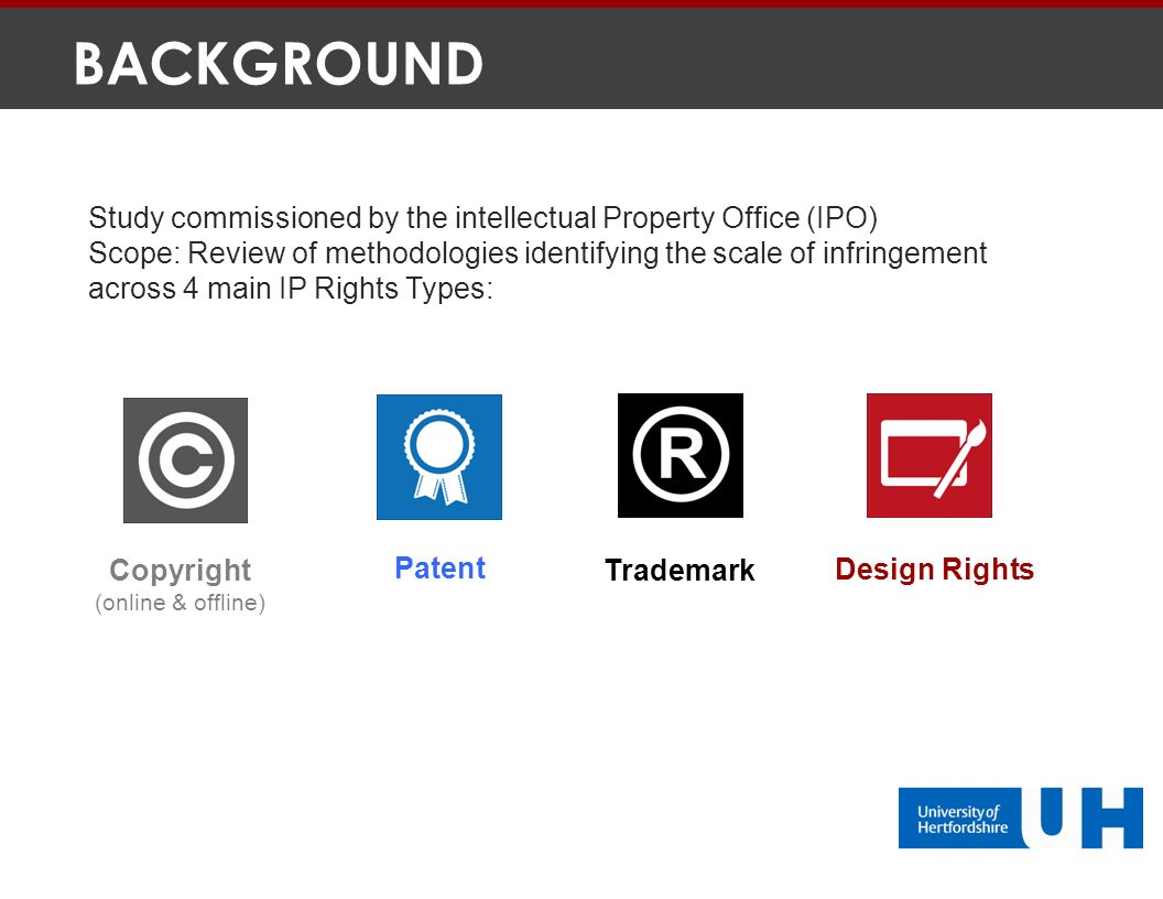 BACKGROUND Study commissioned by the intellectual Property Office (IPO) Scope: Review of methodologies identifying the scale of infringement across 4 main IP Rights Types: Copyright (online & offline) Trademark Patent Design Rights