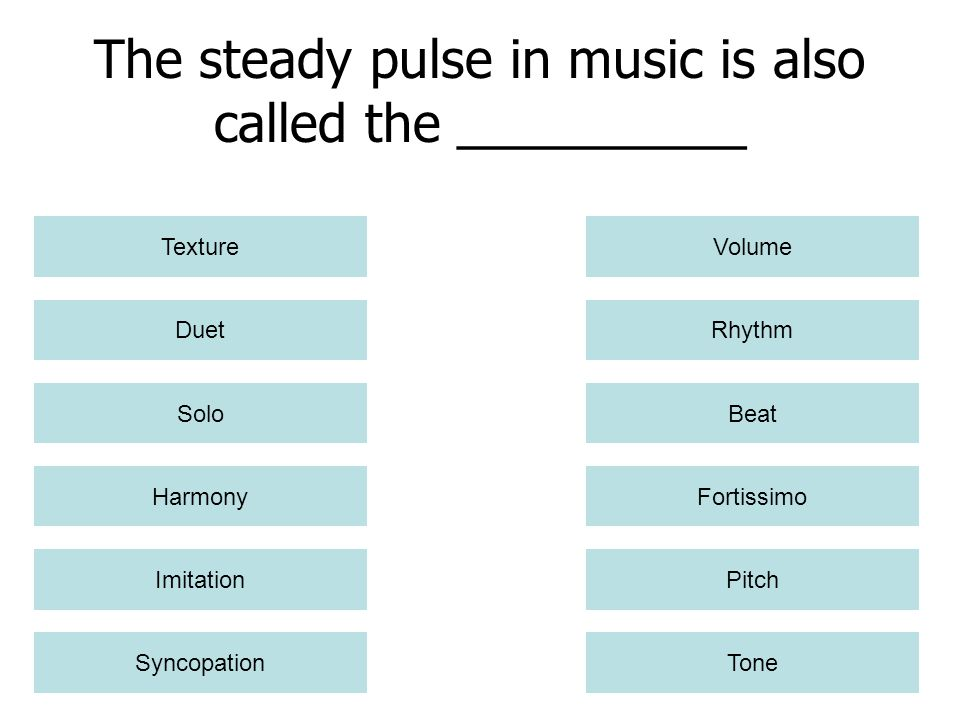 The steady pulse in music is also called the __________ Harmony Imitation Syncopation Texture Rhythm Beat Fortissimo Pitch Tone Solo Duet Volume