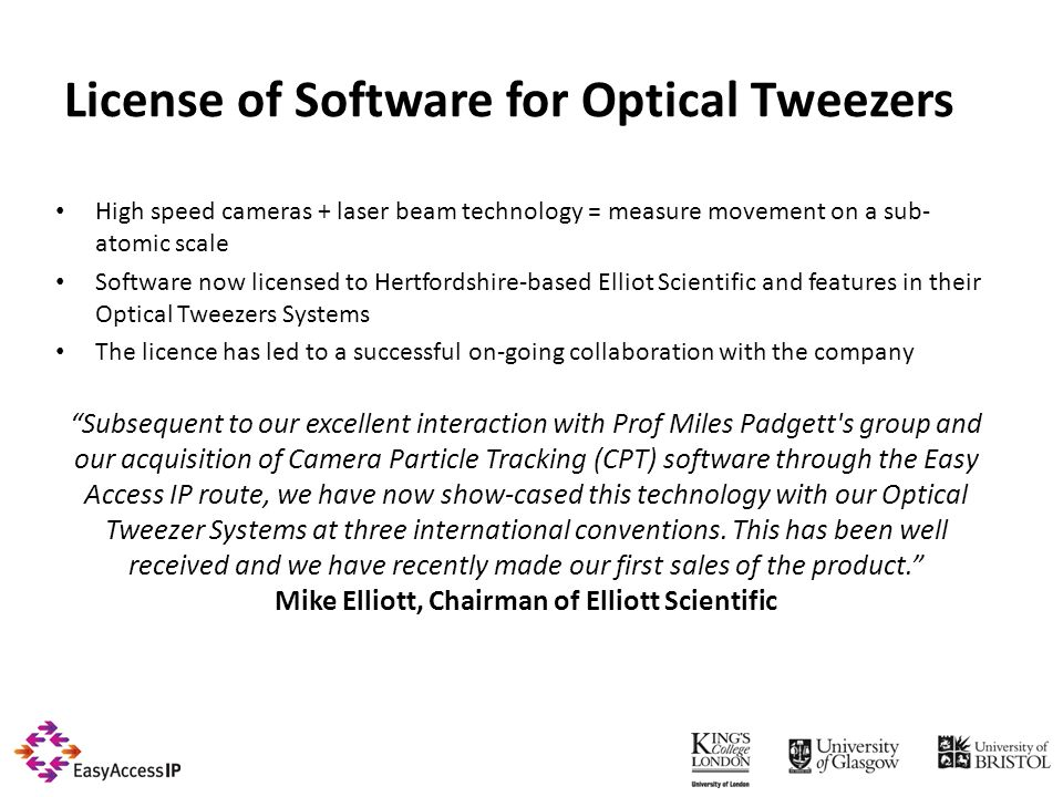 License of Software for Optical Tweezers High speed cameras + laser beam technology = measure movement on a sub- atomic scale Software now licensed to Hertfordshire-based Elliot Scientific and features in their Optical Tweezers Systems The licence has led to a successful on-going collaboration with the company Subsequent to our excellent interaction with Prof Miles Padgett s group and our acquisition of Camera Particle Tracking (CPT) software through the Easy Access IP route, we have now show-cased this technology with our Optical Tweezer Systems at three international conventions.