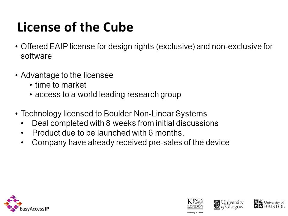 License of the Cube Offered EAIP license for design rights (exclusive) and non-exclusive for software Advantage to the licensee time to market access to a world leading research group Technology licensed to Boulder Non-Linear Systems Deal completed with 8 weeks from initial discussions Product due to be launched with 6 months.
