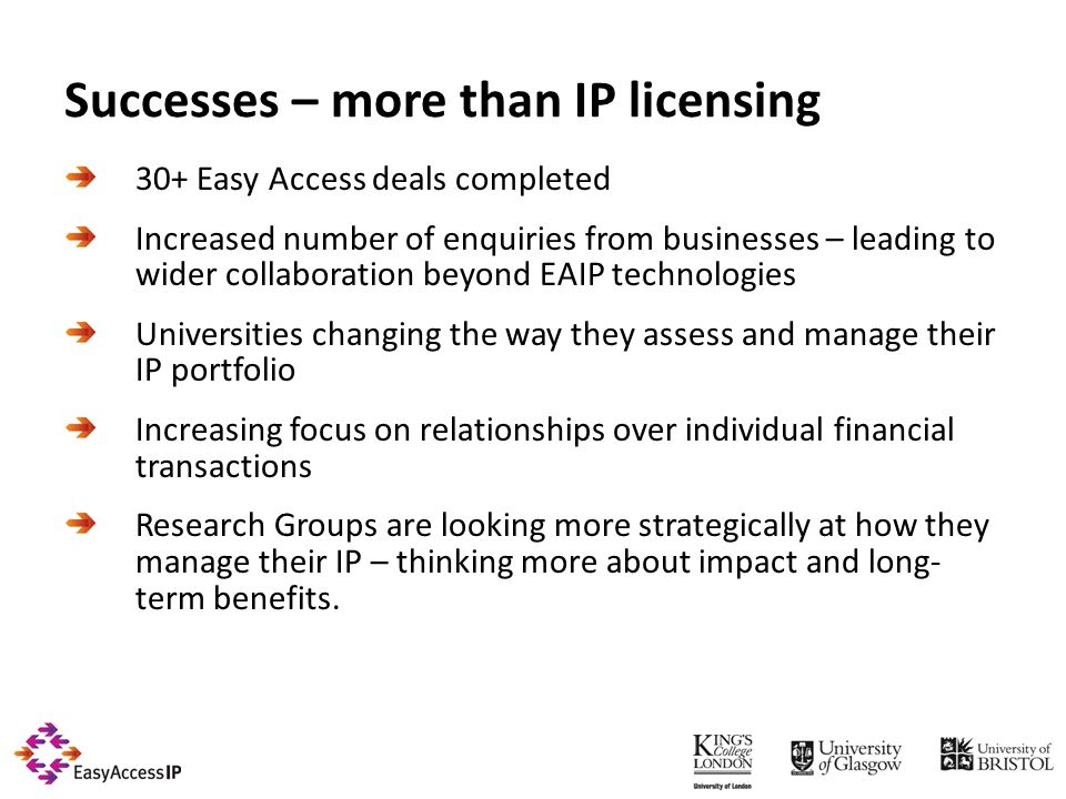 Successes – more than IP licensing 30+ Easy Access deals completed Increased number of enquiries from businesses – leading to wider collaboration beyond EAIP technologies Universities changing the way they assess and manage their IP portfolio Increasing focus on relationships over individual financial transactions Research Groups are looking more strategically at how they manage their IP – thinking more about impact and long- term benefits.