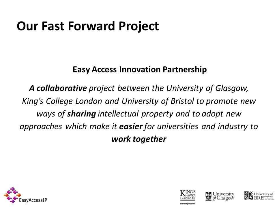 Easy Access Innovation Partnership A collaborative project between the University of Glasgow, Kings College London and University of Bristol to promote new ways of sharing intellectual property and to adopt new approaches which make it easier for universities and industry to work together Our Fast Forward Project