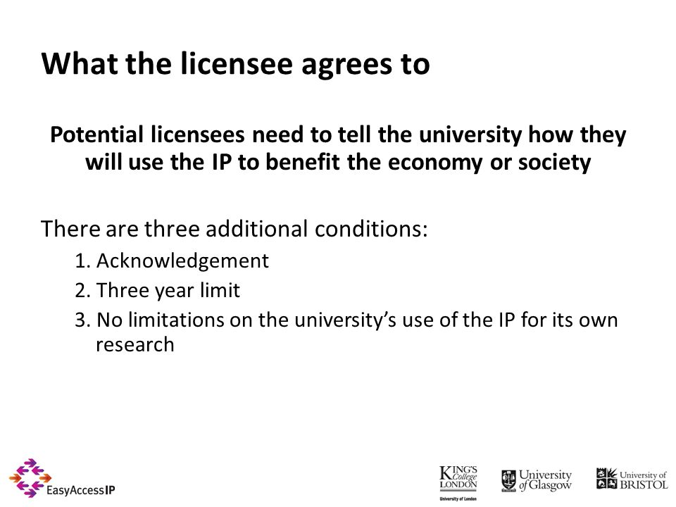 What the licensee agrees to Potential licensees need to tell the university how they will use the IP to benefit the economy or society There are three additional conditions: 1.