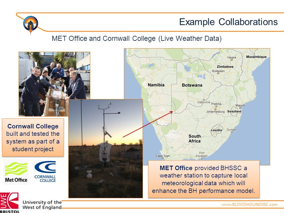 ENGINEERING ADVENTUREwww.BLOODHOUNDSSC.com Example Collaborations Cornwall College built and tested the system as part of a student project MET Office provided BHSSC a weather station to capture local meteorological data which will enhance the BH performance model.