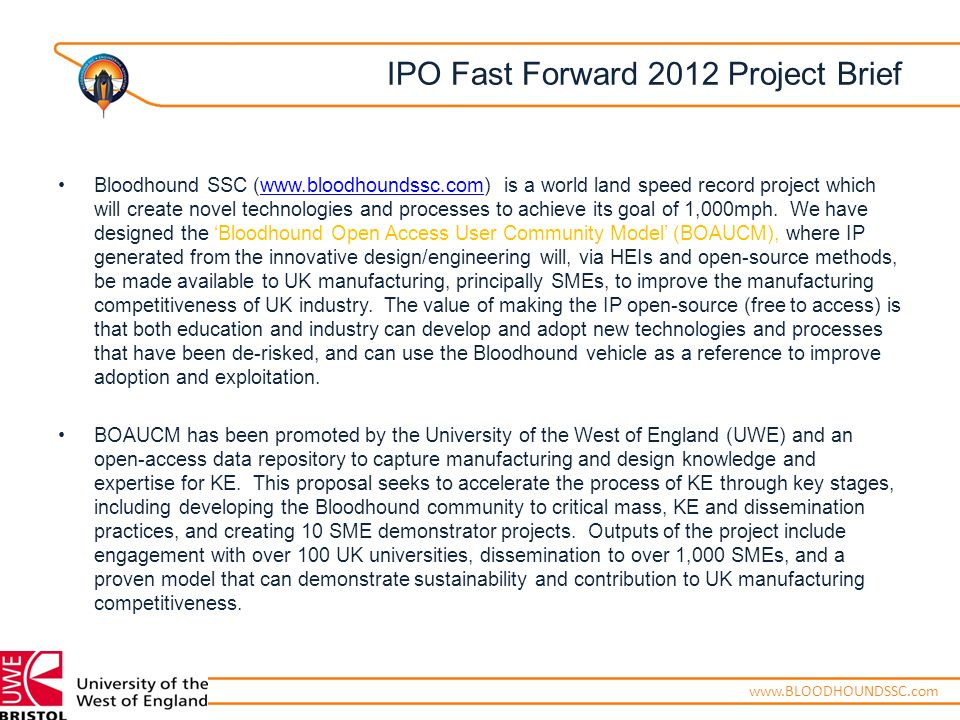 ENGINEERING ADVENTUREwww.BLOODHOUNDSSC.com IPO Fast Forward 2012 Project Brief Bloodhound SSC (www.bloodhoundssc.com) is a world land speed record project which will create novel technologies and processes to achieve its goal of 1,000mph.
