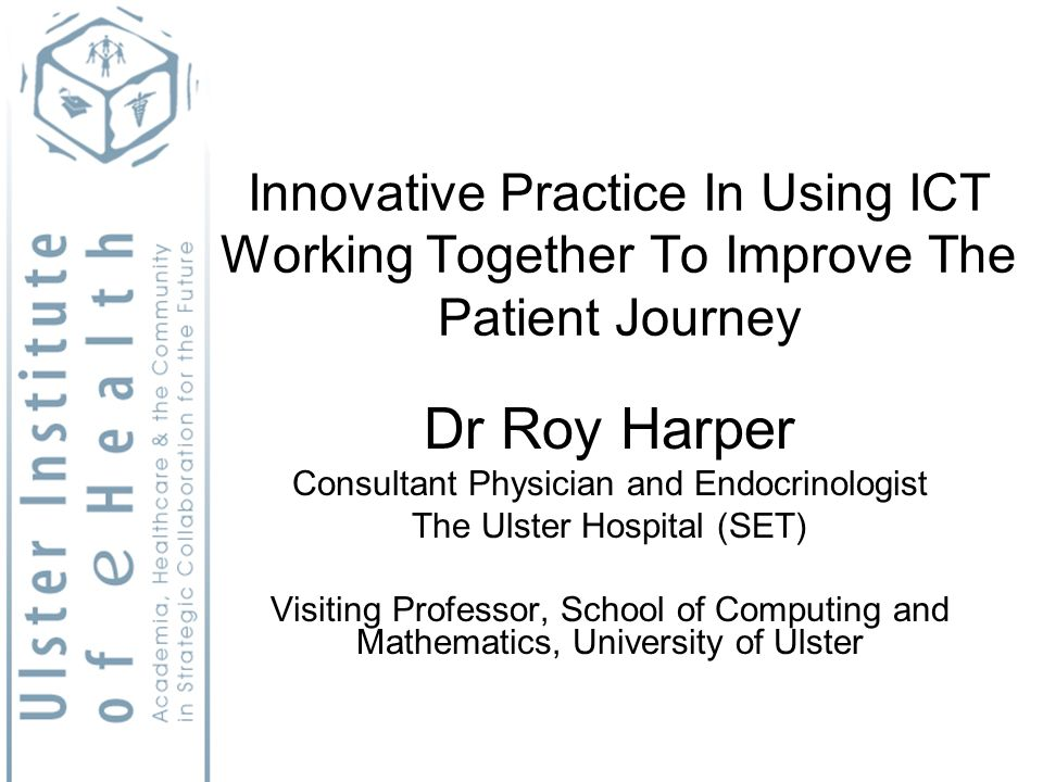 Innovative Practice In Using ICT Working Together To Improve The Patient Journey Dr Roy Harper Consultant Physician and Endocrinologist The Ulster Hospital (SET) Visiting Professor, School of Computing and Mathematics, University of Ulster