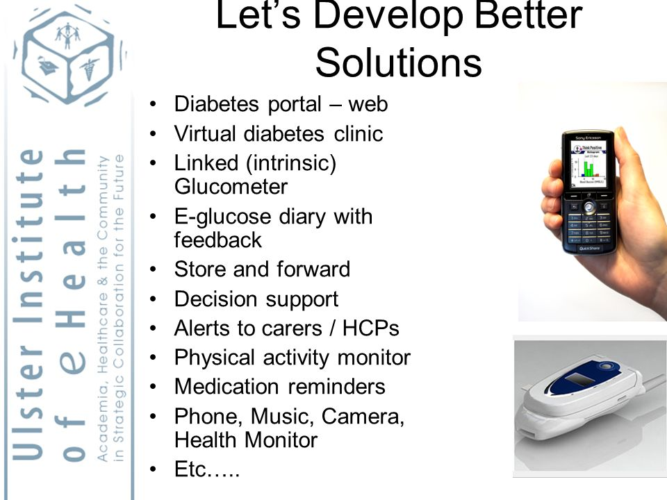Lets Develop Better Solutions Diabetes portal – web Virtual diabetes clinic Linked (intrinsic) Glucometer E-glucose diary with feedback Store and forward Decision support Alerts to carers / HCPs Physical activity monitor Medication reminders Phone, Music, Camera, Health Monitor Etc…..
