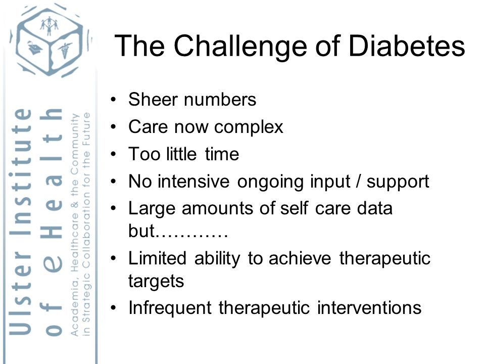 The Challenge of Diabetes Sheer numbers Care now complex Too little time No intensive ongoing input / support Large amounts of self care data but………… Limited ability to achieve therapeutic targets Infrequent therapeutic interventions