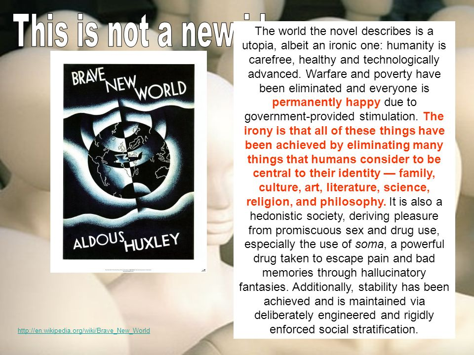 http://en.wikipedia.org/wiki/Brave_New_World The world the novel describes is a utopia, albeit an ironic one: humanity is carefree, healthy and technologically advanced.