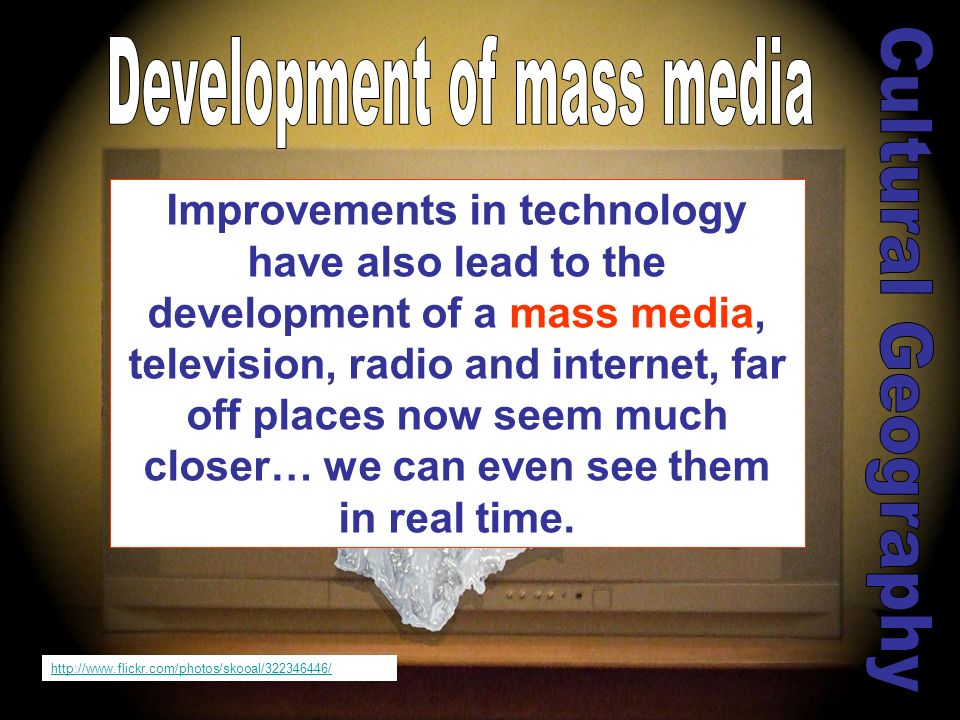 Improvements in technology have also lead to the development of a mass media, television, radio and internet, far off places now seem much closer… we can even see them in real time.