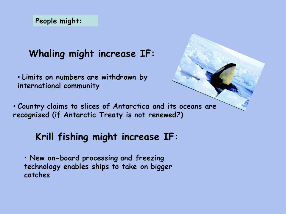 People might: Whaling might increase IF: Limits on numbers are withdrawn by international community Country claims to slices of Antarctica and its oceans are recognised (if Antarctic Treaty is not renewed?) Krill fishing might increase IF: New on-board processing and freezing technology enables ships to take on bigger catches
