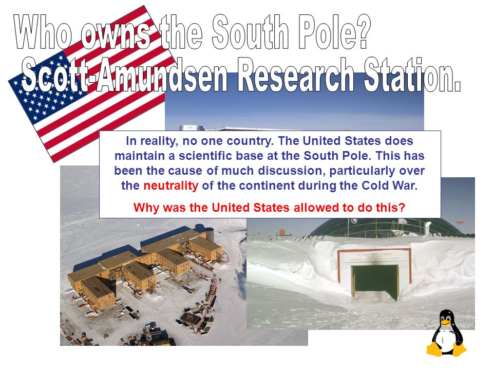 In reality, no one country. The United States does maintain a scientific base at the South Pole. This has been the cause of much discussion, particula