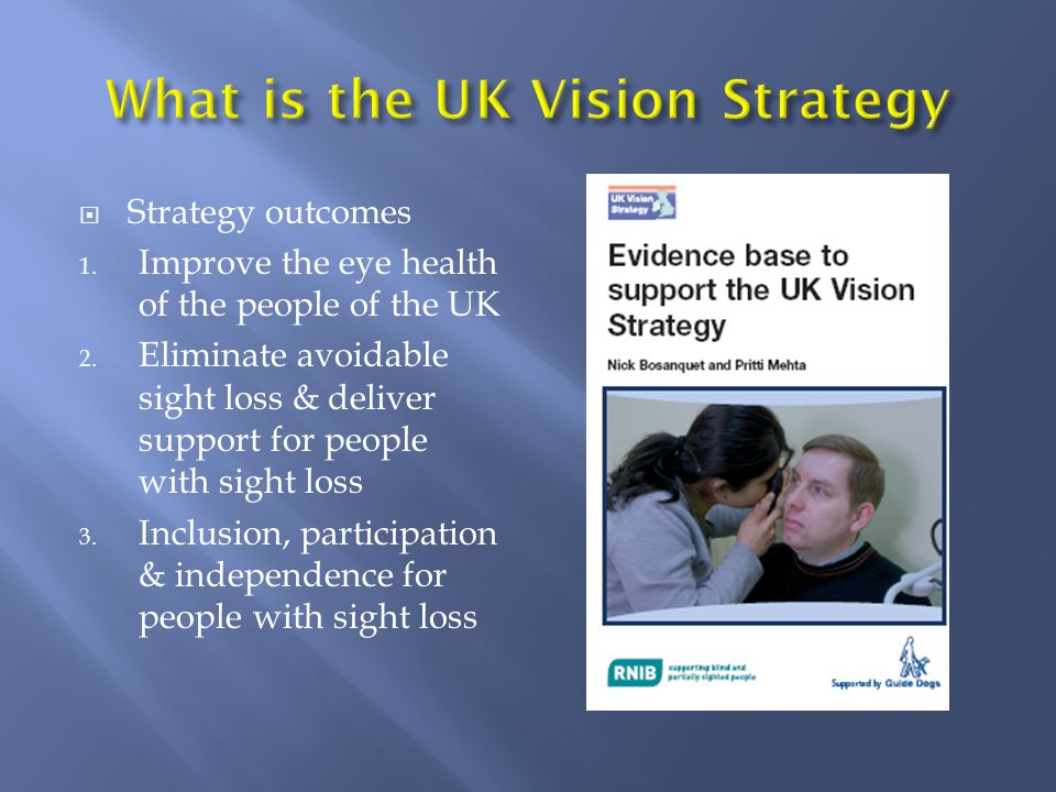Strategy outcomes 1. Improve the eye health of the people of the UK 2. Eliminate avoidable sight loss & deliver support for people with sight loss 3.