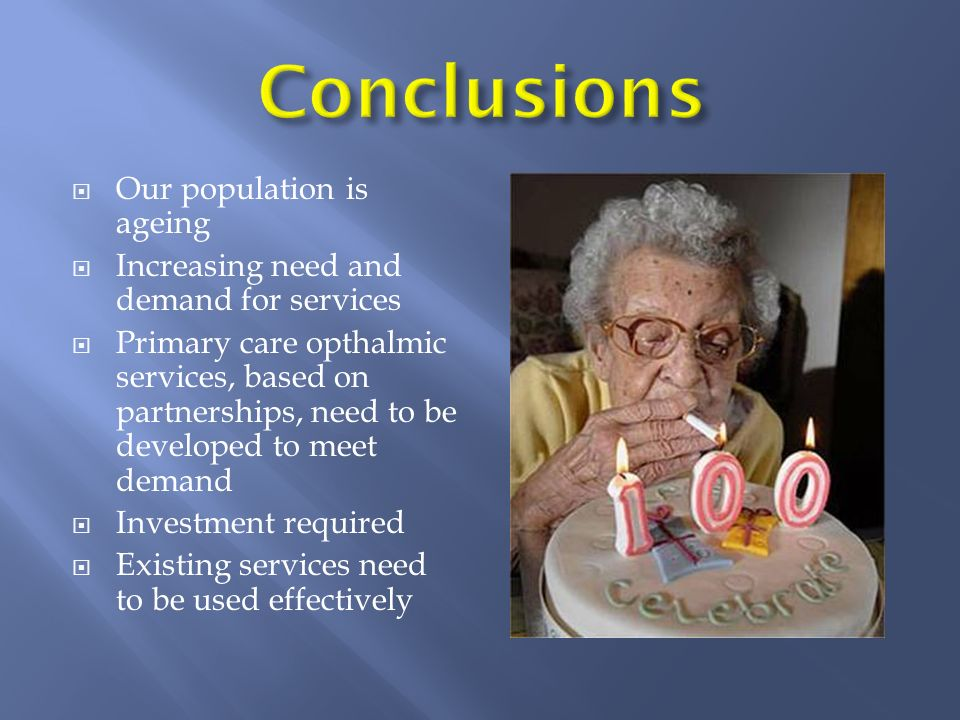 Our population is ageing Increasing need and demand for services Primary care opthalmic services, based on partnerships, need to be developed to meet