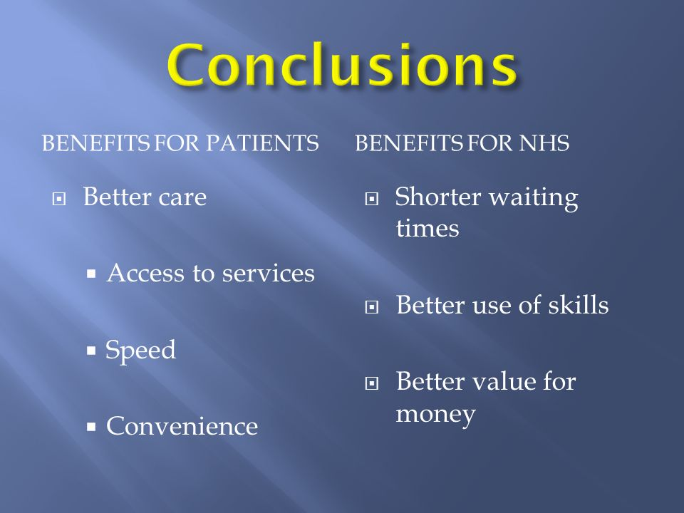 BENEFITS FOR PATIENTSBENEFITS FOR NHS Better care Access to services Speed Convenience Shorter waiting times Better use of skills Better value for mon