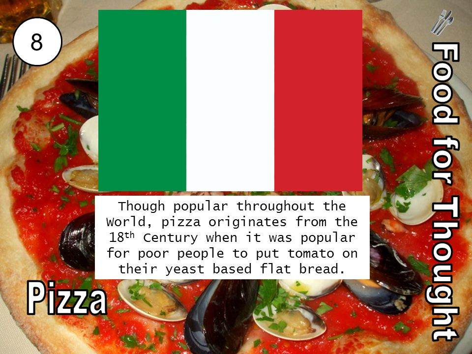 8 Though popular throughout the World, pizza originates from the 18 th Century when it was popular for poor people to put tomato on their yeast based flat bread.