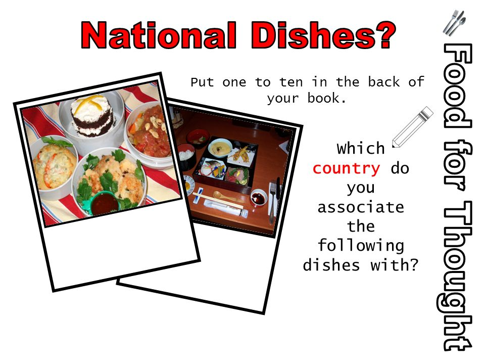 Put one to ten in the back of your book. Which country do you associate the following dishes with