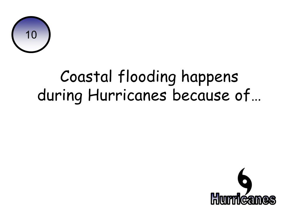10 Coastal flooding happens during Hurricanes because of…