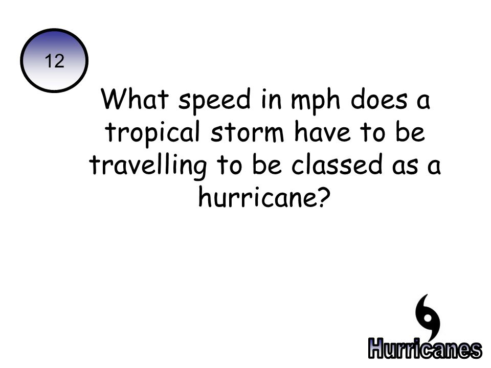 12 What speed in mph does a tropical storm have to be travelling to be classed as a hurricane