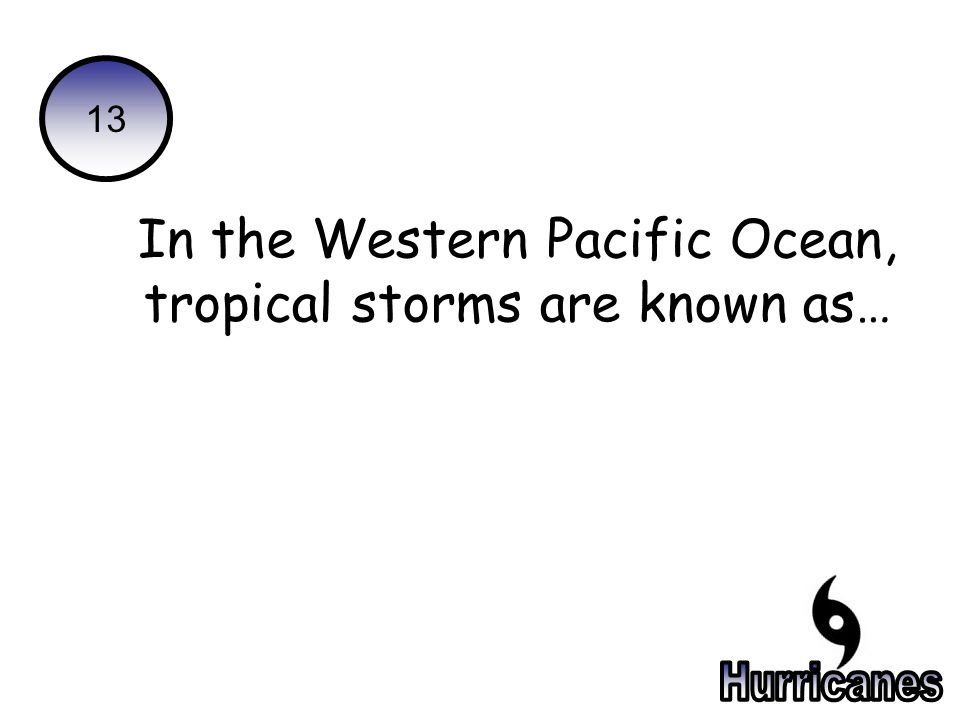 13 In the Western Pacific Ocean, tropical storms are known as…