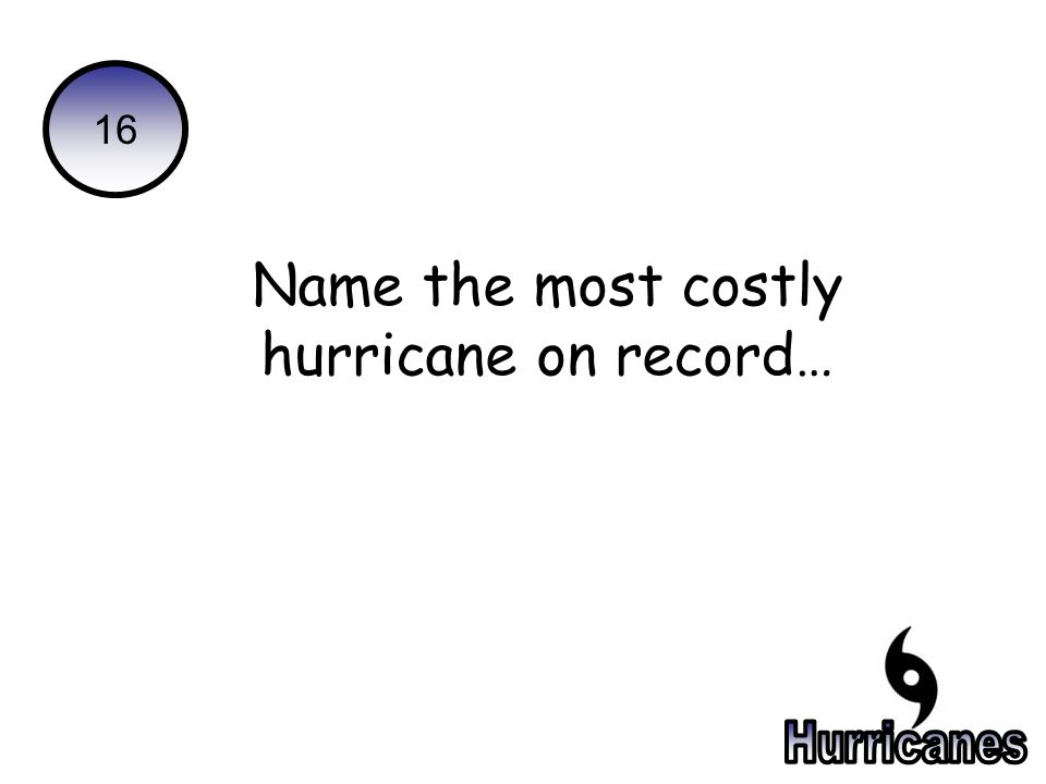 16 Name the most costly hurricane on record…