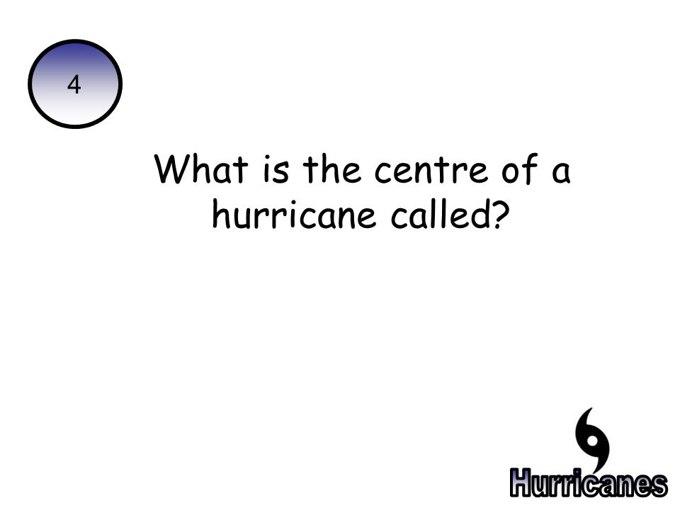 4 What is the centre of a hurricane called