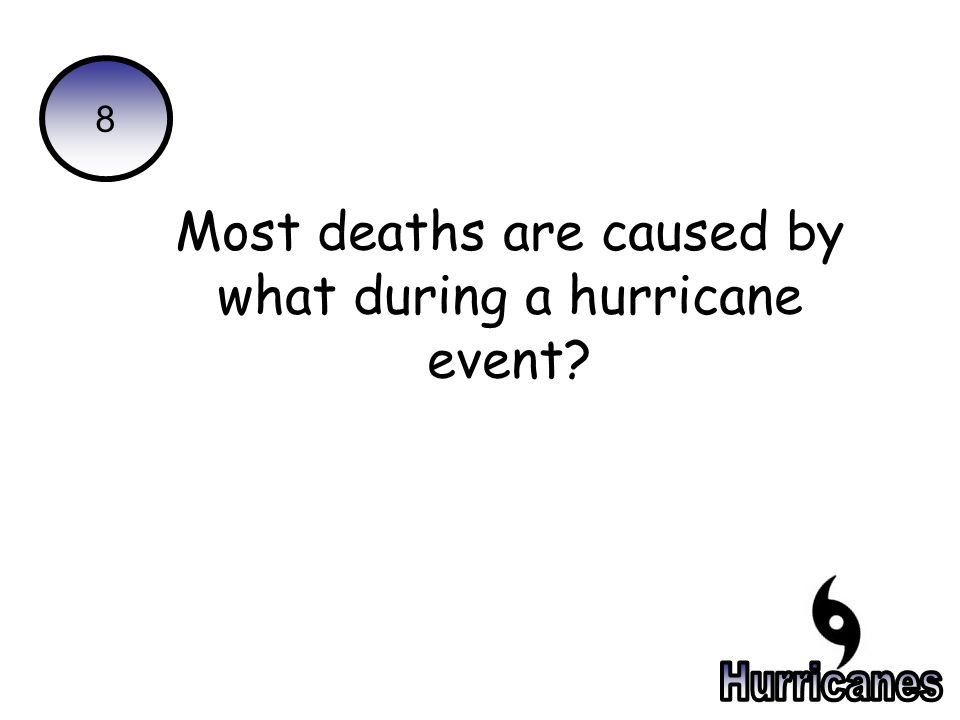 8 Most deaths are caused by what during a hurricane event