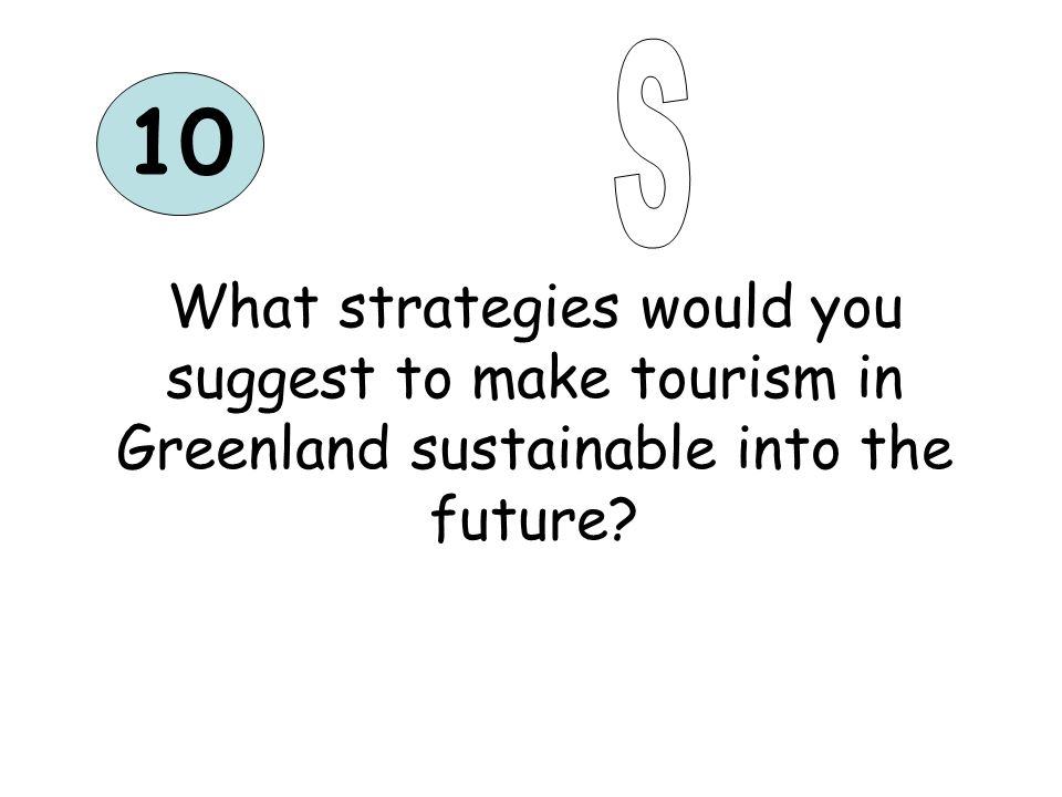 10 What strategies would you suggest to make tourism in Greenland sustainable into the future