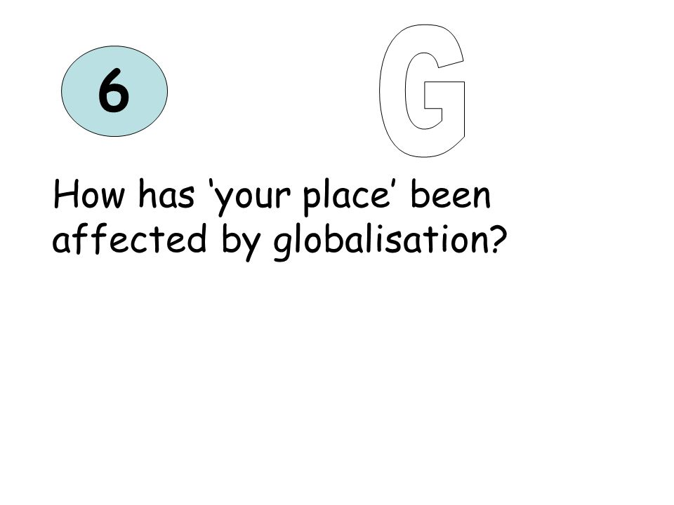 6 How has your place been affected by globalisation