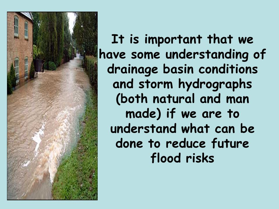 It is important that we have some understanding of drainage basin conditions and storm hydrographs (both natural and man made) if we are to understand