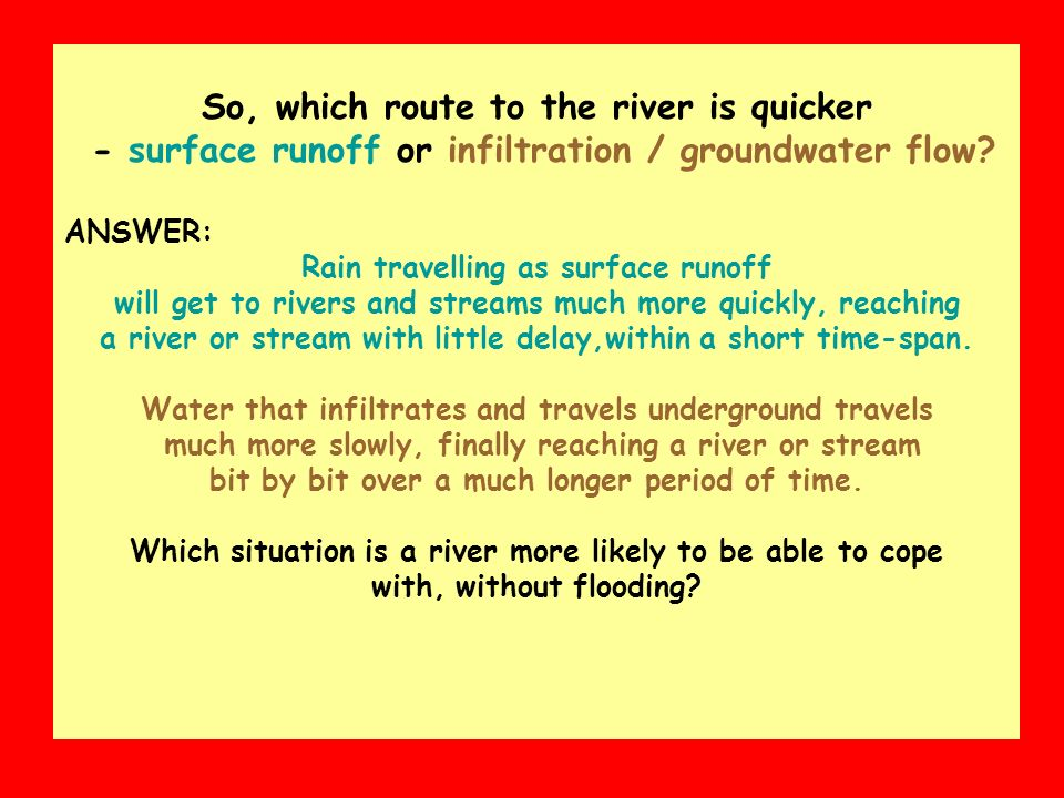 So, which route to the river is quicker - surface runoff or infiltration / groundwater flow? ANSWER: Rain travelling as surface runoff will get to riv
