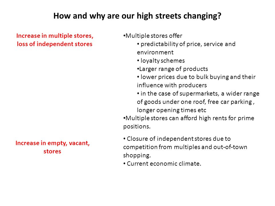 How and why are our high streets changing? Increase in multiple stores, loss of independent stores Multiple stores offer predictability of price, serv