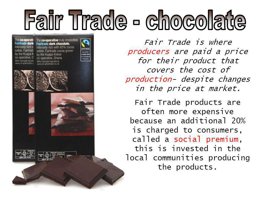 Fair Trade is where producers are paid a price for their product that covers the cost of production- despite changes in the price at market. Fair Trad